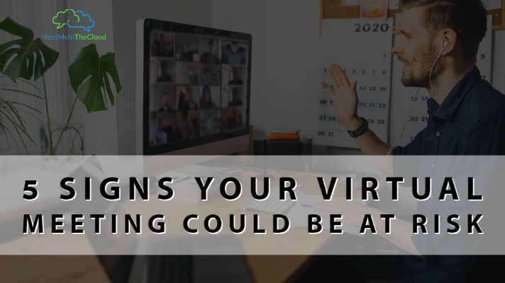 5 Signs Your Virtual Meeting Could Be At Risk