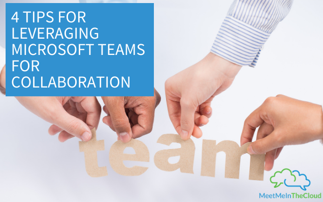 4 Tips for Leveraging Microsoft Teams for Collaboration